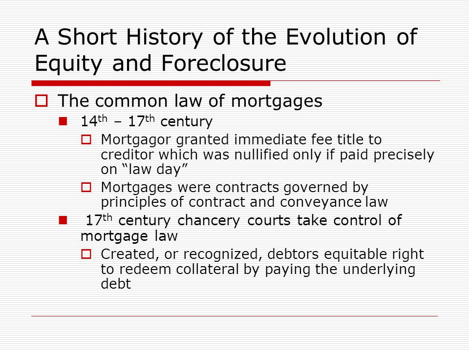 A Short History of the Evolution of Equity and Foreclosure  The common law of mortgages 14 th – 17 th century  Mortgagor granted immediate fee title to creditor which was nullified only if paid precisely on law day  Mortgages were contracts governed by principles of contract and conveyance law 17 th century chancery courts take control of mortgage law  Created, or recognized, debtors equitable right to redeem collateral by paying the underlying debt