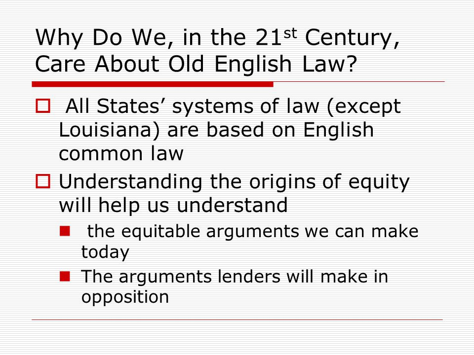Why Do We, in the 21 st Century, Care About Old English Law?  All States' systems of law (except Louisiana) are based on English common law  Underst