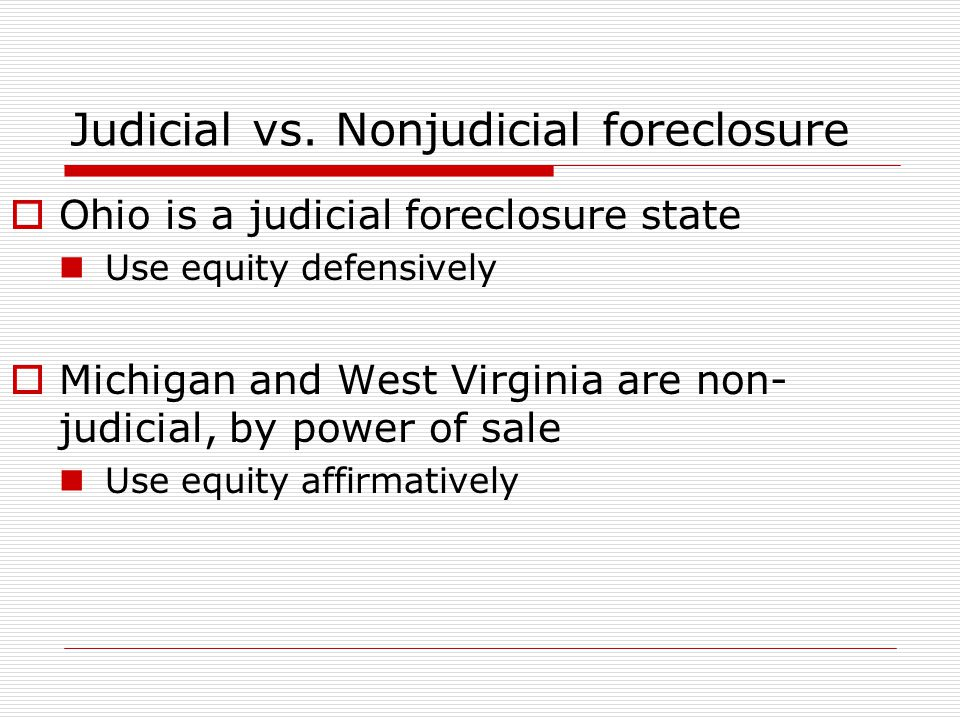 Judicial vs. Nonjudicial foreclosure  Ohio is a judicial foreclosure state Use equity defensively  Michigan and West Virginia are non- judicial, by