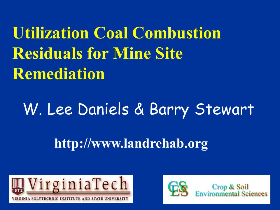 W. Lee Daniels & Barry Stewart Utilization Coal Combustion Residuals for Mine Site Remediation http://www.landrehab.org