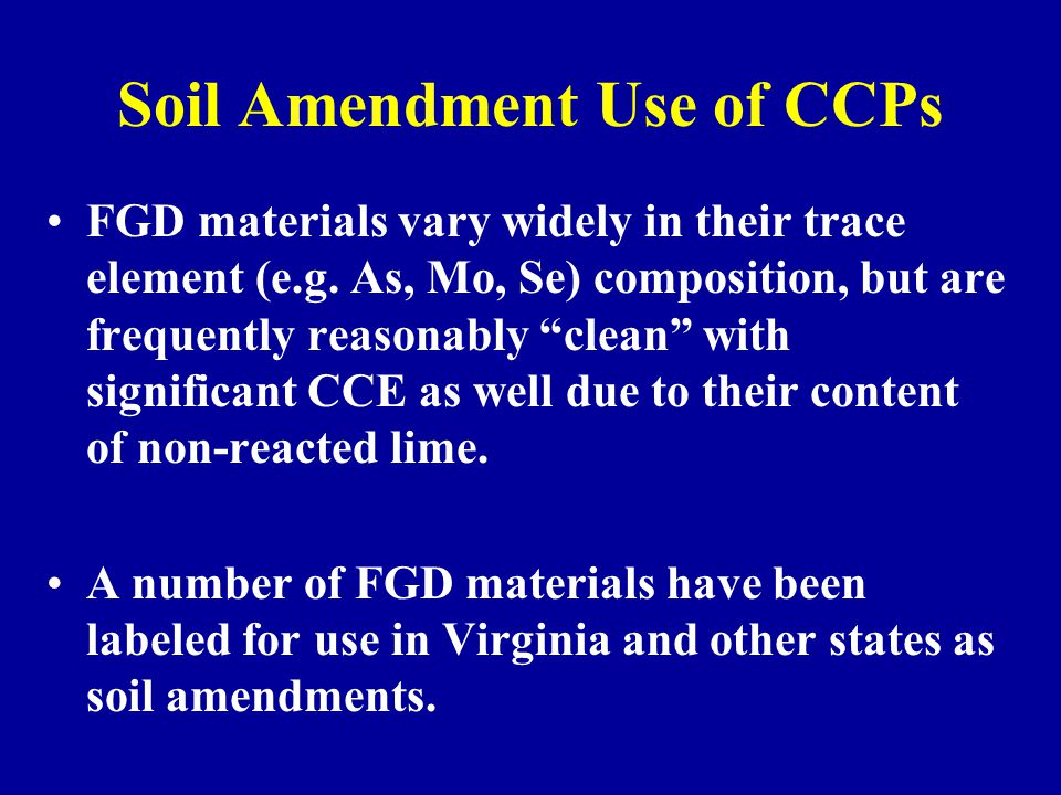 "Soil Amendment Use of CCPs FGD materials vary widely in their trace element (e.g. As, Mo, Se) composition, but are frequently reasonably ""clean"" with"