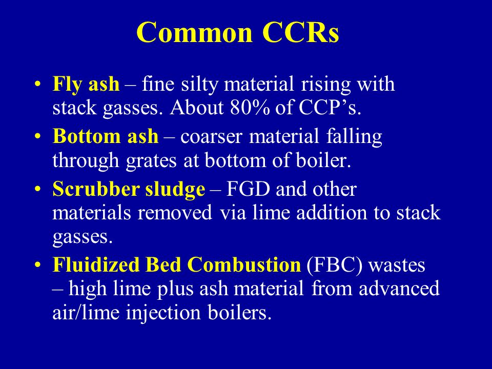 Common CCRs Fly ash – fine silty material rising with stack gasses. About 80% of CCP's. Bottom ash – coarser material falling through grates at bottom