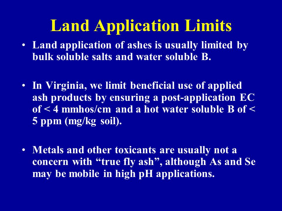 Land Application Limits Land application of ashes is usually limited by bulk soluble salts and water soluble B. In Virginia, we limit beneficial use o