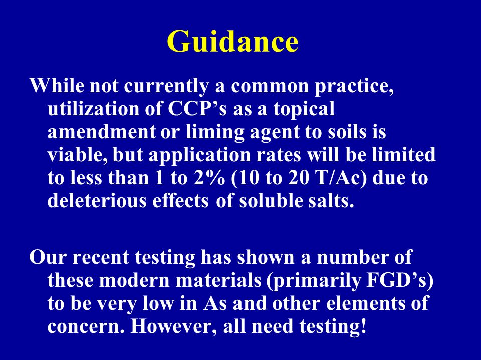 Guidance While not currently a common practice, utilization of CCP's as a topical amendment or liming agent to soils is viable, but application rates
