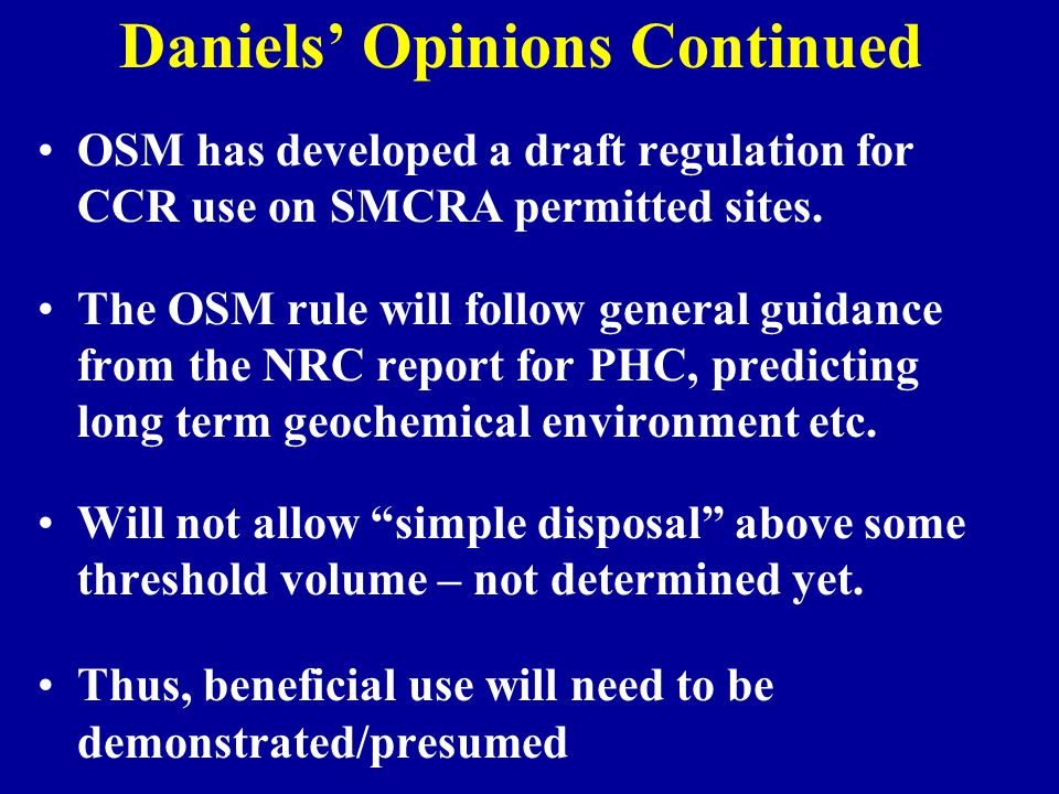 Daniels' Opinions Continued OSM has developed a draft regulation for CCR use on SMCRA permitted sites. The OSM rule will follow general guidance from