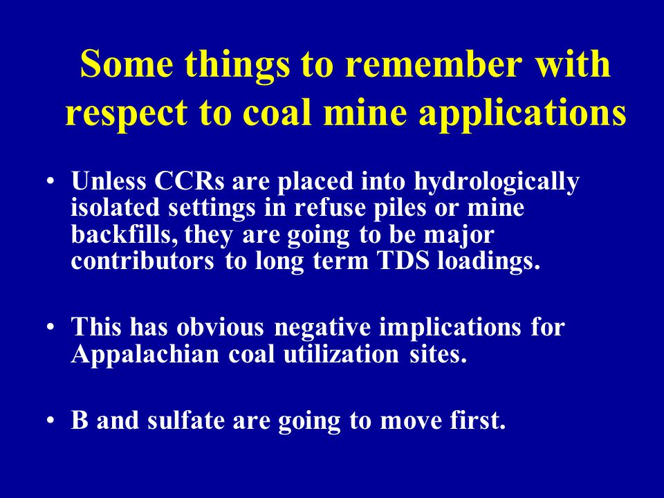 Some things to remember with respect to coal mine applications Unless CCRs are placed into hydrologically isolated settings in refuse piles or mine ba