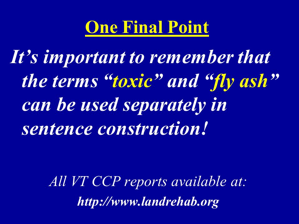 "One Final Point It's important to remember that the terms ""toxic"" and ""fly ash"" can be used separately in sentence construction! All VT CCP reports av"