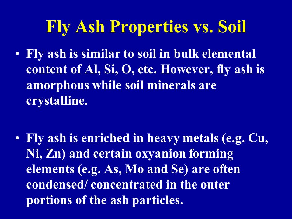 Fly Ash Properties vs. Soil Fly ash is similar to soil in bulk elemental content of Al, Si, O, etc. However, fly ash is amorphous while soil minerals