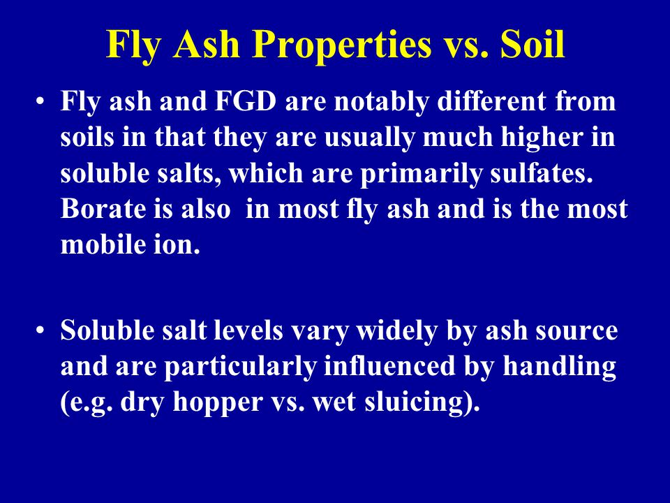 Fly Ash Properties vs. Soil Fly ash and FGD are notably different from soils in that they are usually much higher in soluble salts, which are primaril