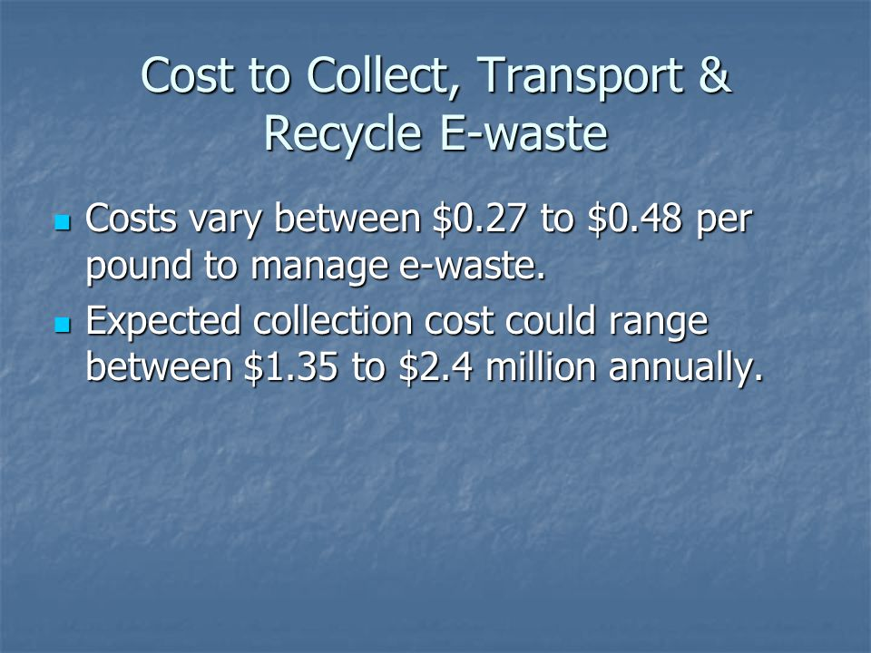 Cost to Collect, Transport & Recycle E-waste Costs vary between $0.27 to $0.48 per pound to manage e-waste.