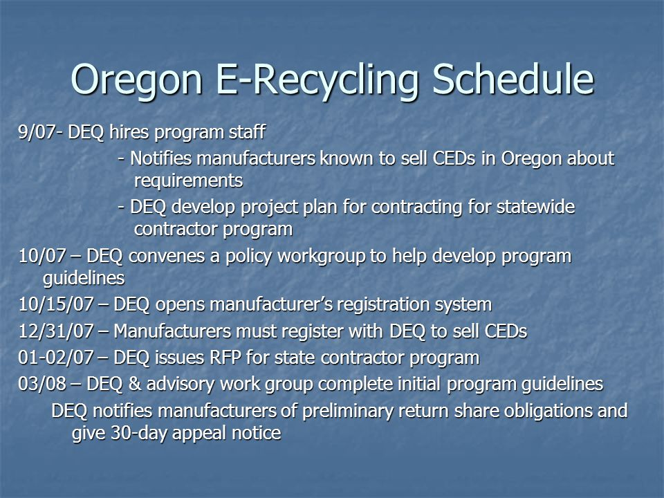 Oregon E-Recycling Schedule 9/07- DEQ hires program staff - Notifies manufacturers known to sell CEDs in Oregon about requirements - DEQ develop proje