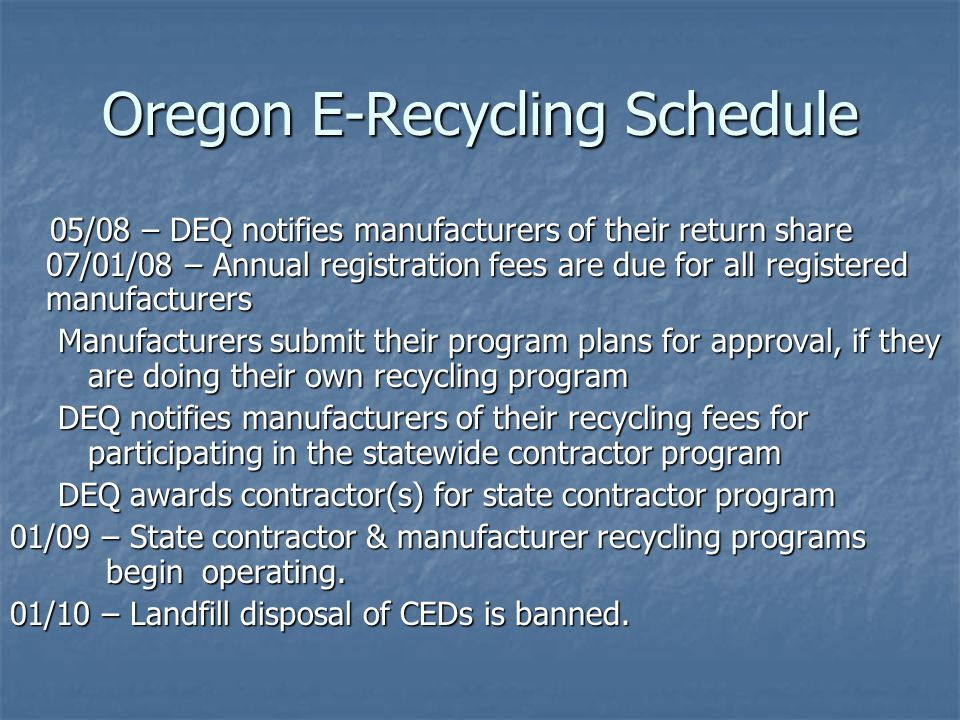 Oregon E-Recycling Schedule 05/08 – DEQ notifies manufacturers of their return share 07/01/08 – Annual registration fees are due for all registered ma