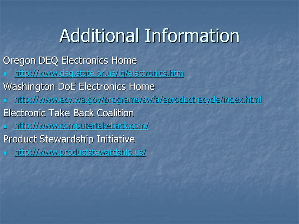 Additional Information Oregon DEQ Electronics Home http://www.deq.state.or.us/lq/electronics.htm http://www.deq.state.or.us/lq/electronics.htm http://