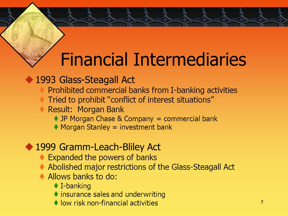 5 Financial Intermediaries  1993 Glass-Steagall Act  Prohibited commercial banks from I-banking activities  Tried to prohibit conflict of interest situations  Result: Morgan Bank  JP Morgan Chase & Company = commercial bank  Morgan Stanley = investment bank  1999 Gramm-Leach-Bliley Act  Expanded the powers of banks  Abolished major restrictions of the Glass-Steagall Act  Allows banks to do:  I-banking  insurance sales and underwriting  low risk non-financial activities