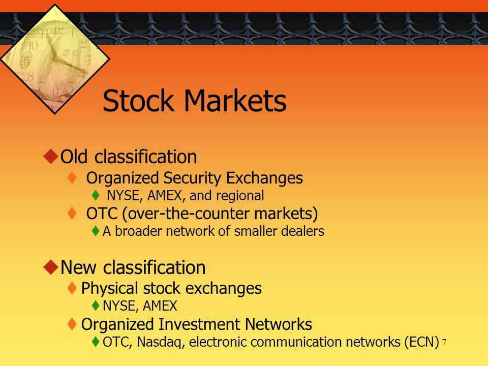 7 Stock Markets  Old classification  Organized Security Exchanges  NYSE, AMEX, and regional  OTC (over-the-counter markets)  A broader network of smaller dealers  New classification  Physical stock exchanges  NYSE, AMEX  Organized Investment Networks  OTC, Nasdaq, electronic communication networks (ECN)