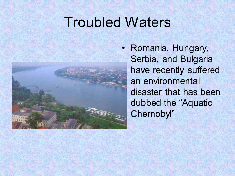 "Troubled Waters Romania, Hungary, Serbia, and Bulgaria have recently suffered an environmental disaster that has been dubbed the ""Aquatic Chernobyl"""
