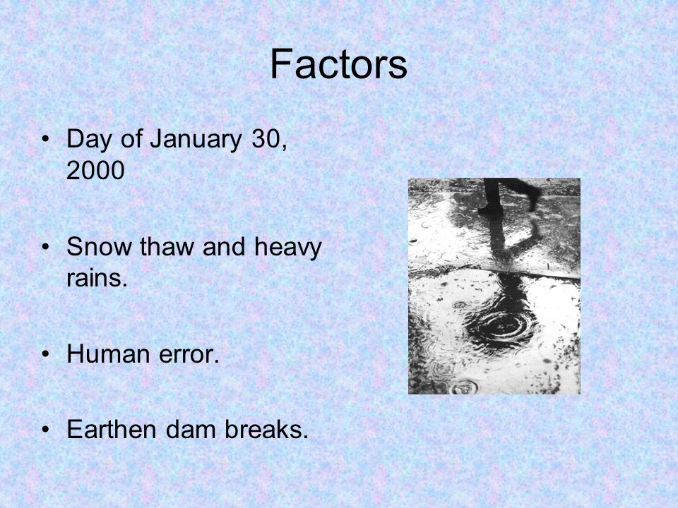 Factors Day of January 30, 2000 Snow thaw and heavy rains. Human error. Earthen dam breaks.