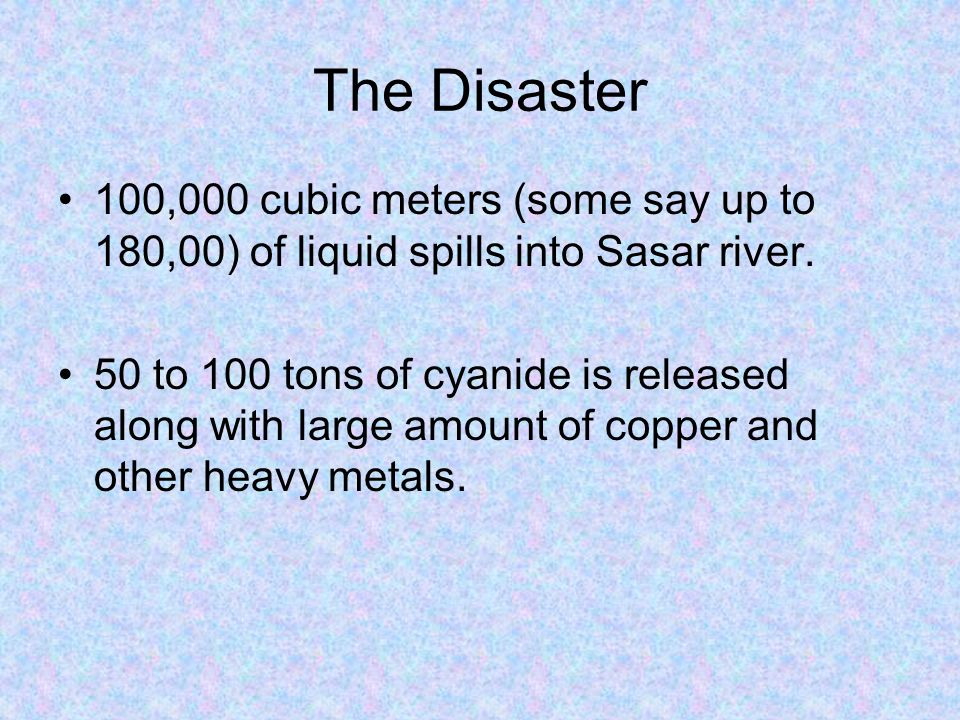 The Disaster 100,000 cubic meters (some say up to 180,00) of liquid spills into Sasar river. 50 to 100 tons of cyanide is released along with large am