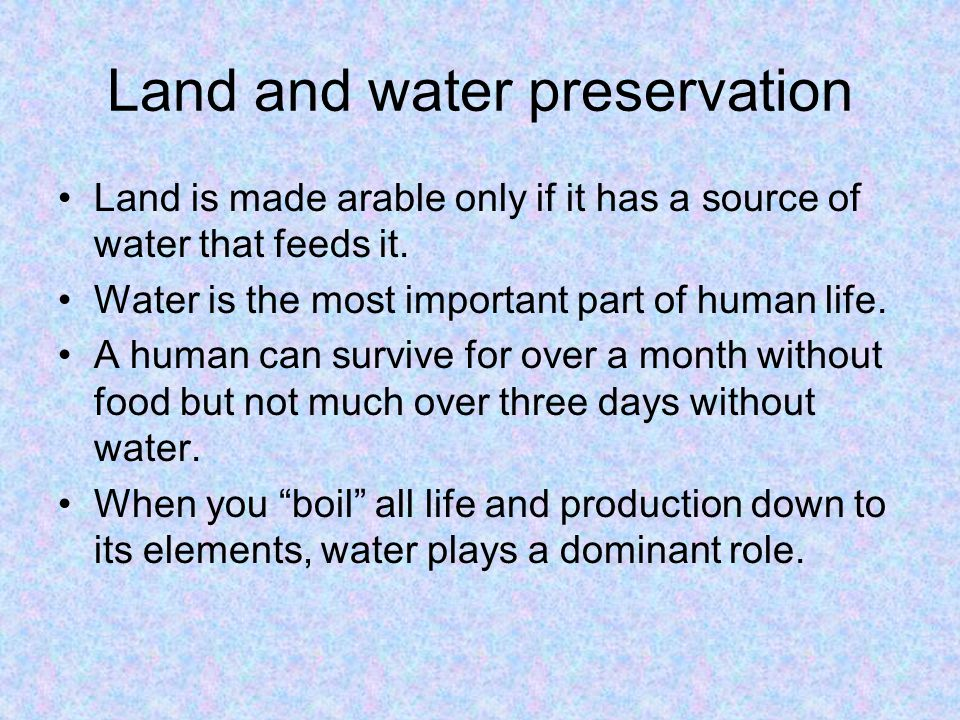 Land and water preservation Land is made arable only if it has a source of water that feeds it. Water is the most important part of human life. A huma