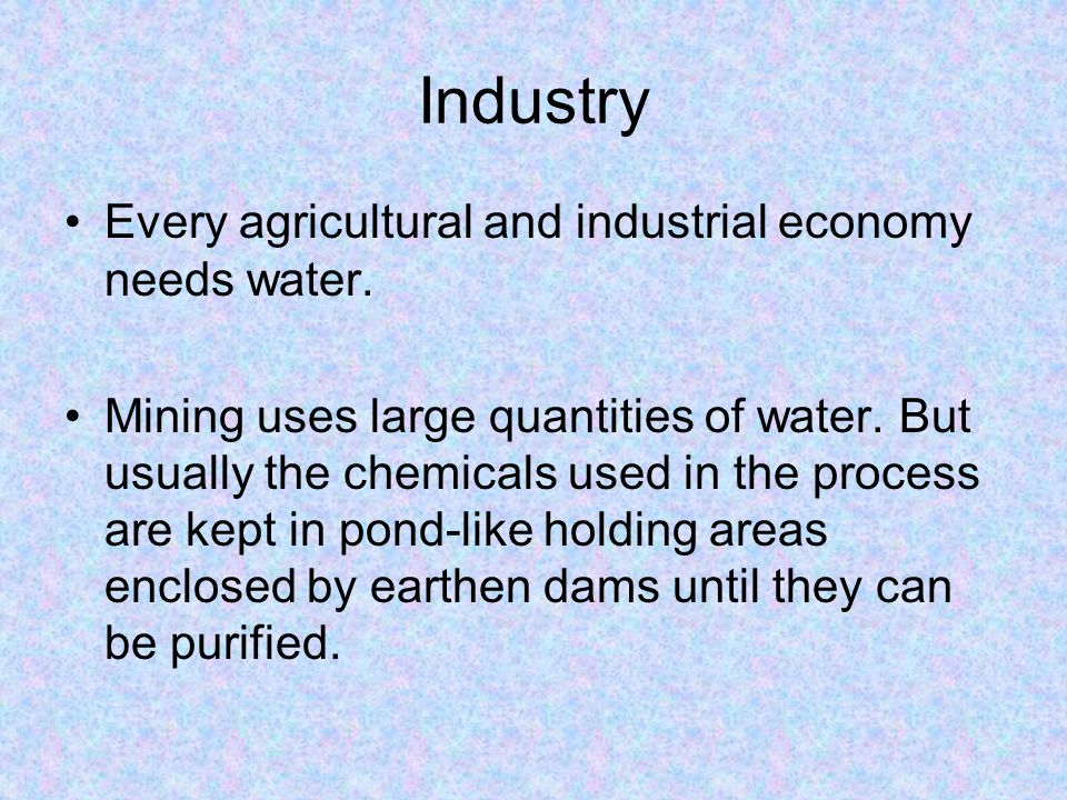 Industry Every agricultural and industrial economy needs water. Mining uses large quantities of water. But usually the chemicals used in the process a