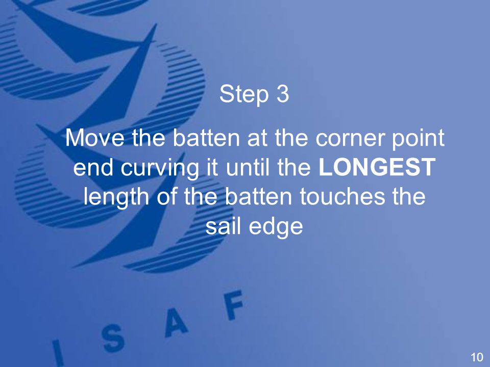 10 Step 3 Move the batten at the corner point end curving it until the LONGEST length of the batten touches the sail edge