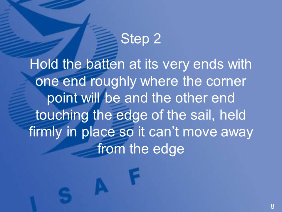 8 Step 2 Hold the batten at its very ends with one end roughly where the corner point will be and the other end touching the edge of the sail, held firmly in place so it can't move away from the edge