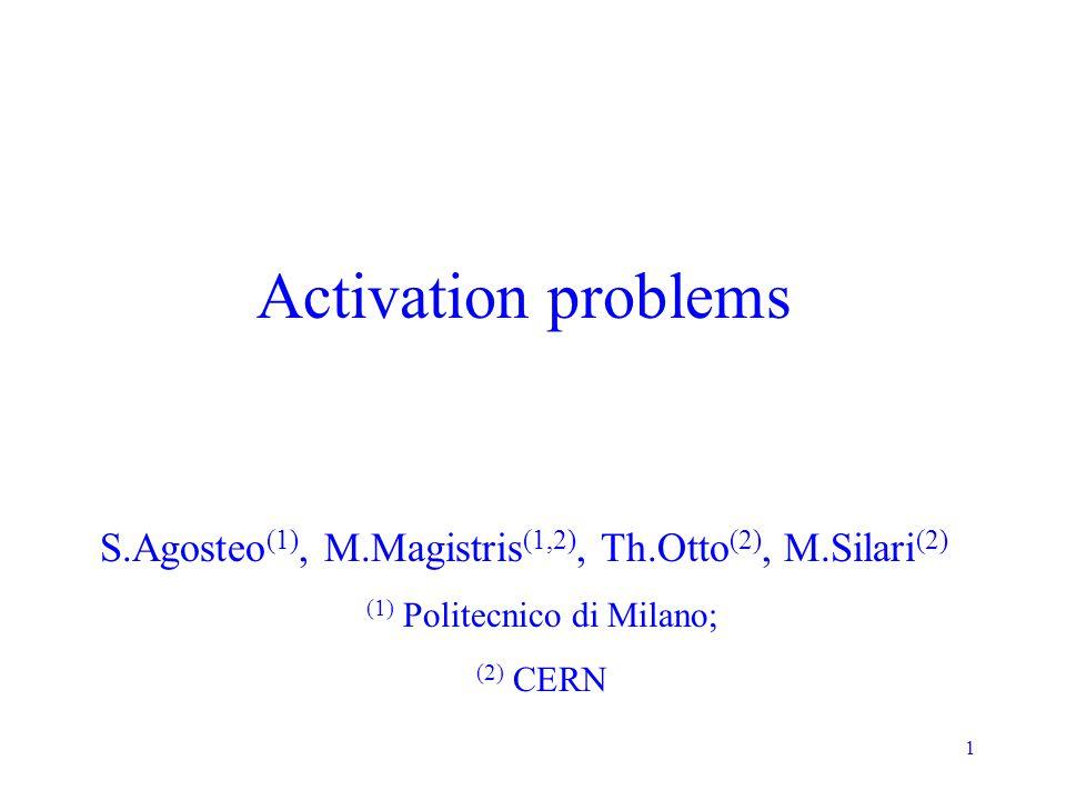 1 Activation problems S.Agosteo (1), M.Magistris (1,2), Th.Otto (2), M.Silari (2) (1) Politecnico di Milano; (2) CERN
