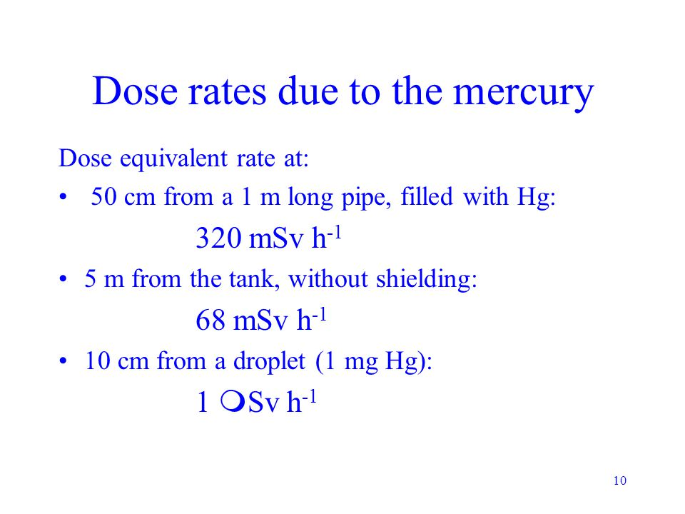 10 Dose rates due to the mercury Dose equivalent rate at: 50 cm from a 1 m long pipe, filled with Hg: 320 mSv h -1 5 m from the tank, without shielding: 68 mSv h -1 10 cm from a droplet (1 mg Hg): 1  Sv h -1