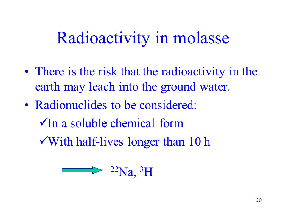 20 Radioactivity in molasse There is the risk that the radioactivity in the earth may leach into the ground water. Radionuclides to be considered: In