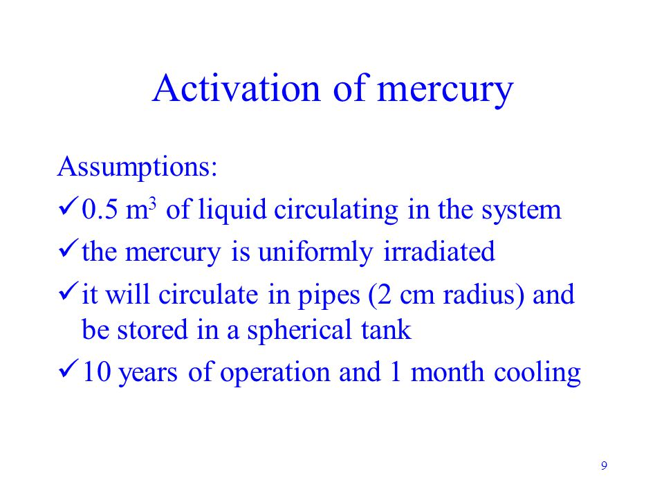 9 Activation of mercury Assumptions: 0.5 m 3 of liquid circulating in the system the mercury is uniformly irradiated it will circulate in pipes (2 cm radius) and be stored in a spherical tank 10 years of operation and 1 month cooling
