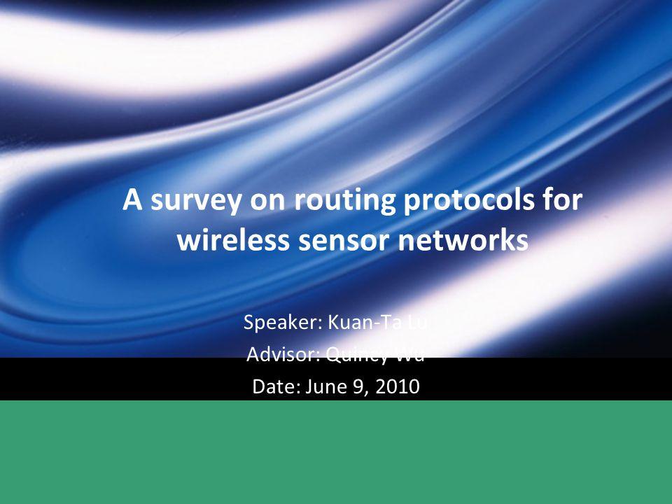 A survey on routing protocols for wireless sensor networks Speaker: Kuan-Ta Lu Advisor: Quincy Wu Date: June 9, 2010