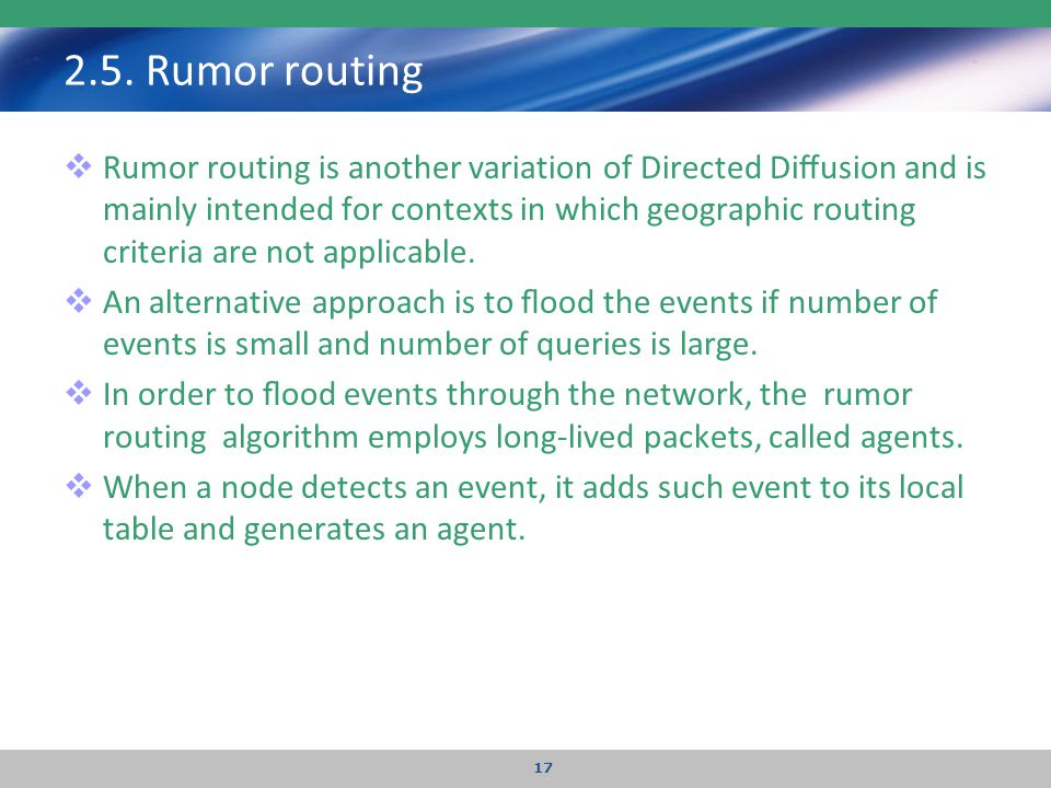 2.5. Rumor routing  Rumor routing is another variation of Directed Diffusion and is mainly intended for contexts in which geographic routing criteria