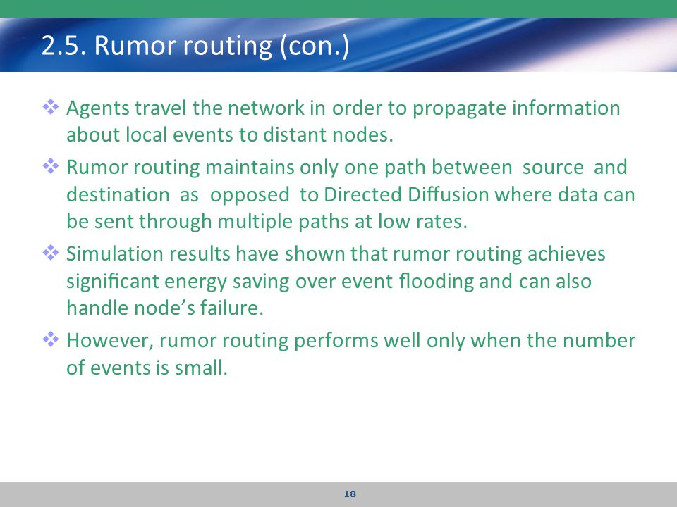 2.5. Rumor routing (con.)  Agents travel the network in order to propagate information about local events to distant nodes.  Rumor routing maintains