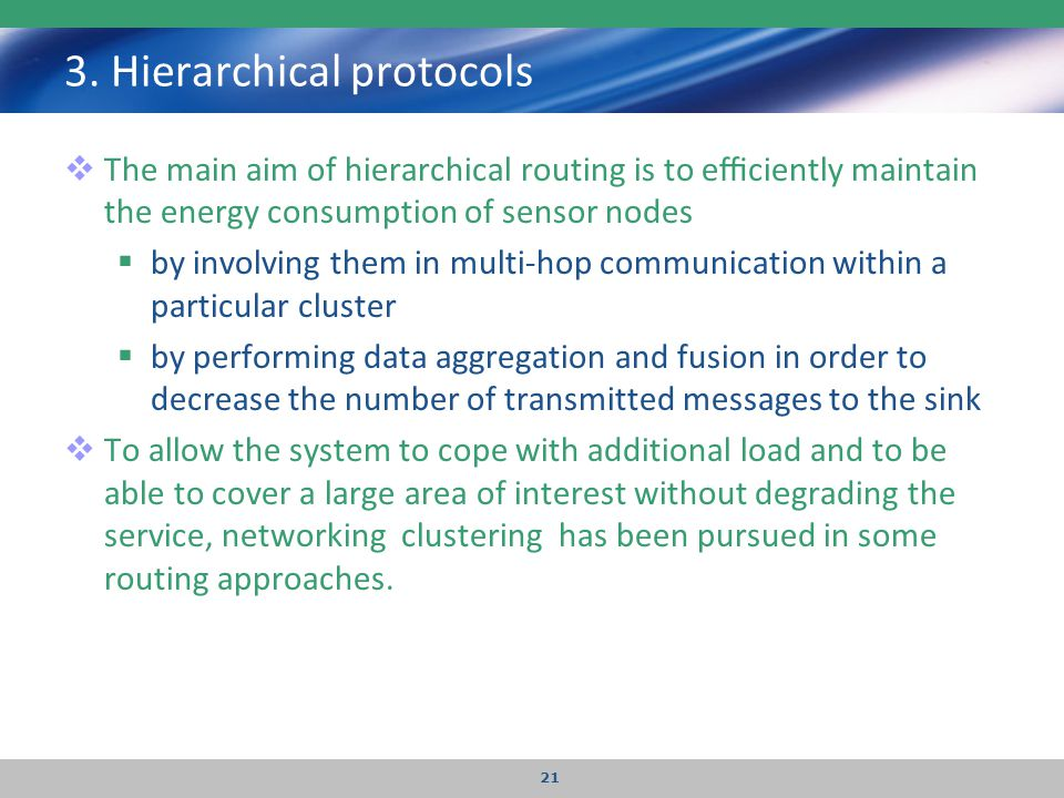 3. Hierarchical protocols  The main aim of hierarchical routing is to efficiently maintain the energy consumption of sensor nodes  by involving them i