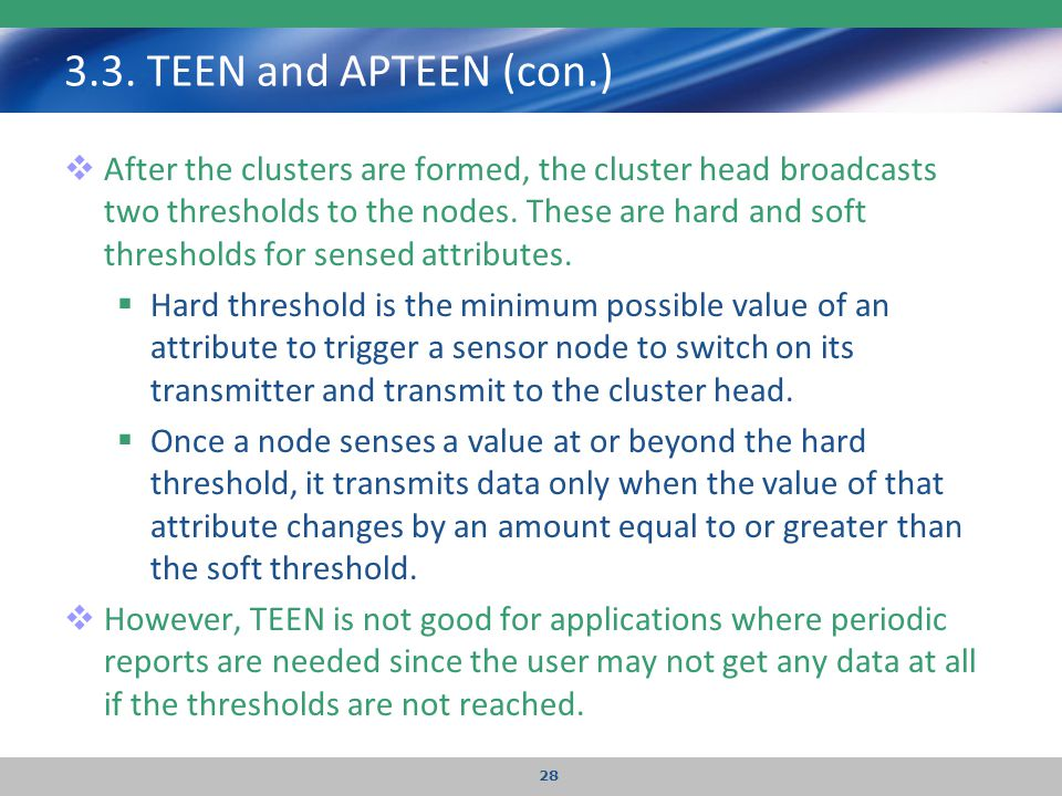 3.3. TEEN and APTEEN (con.)  After the clusters are formed, the cluster head broadcasts two thresholds to the nodes. These are hard and soft threshol