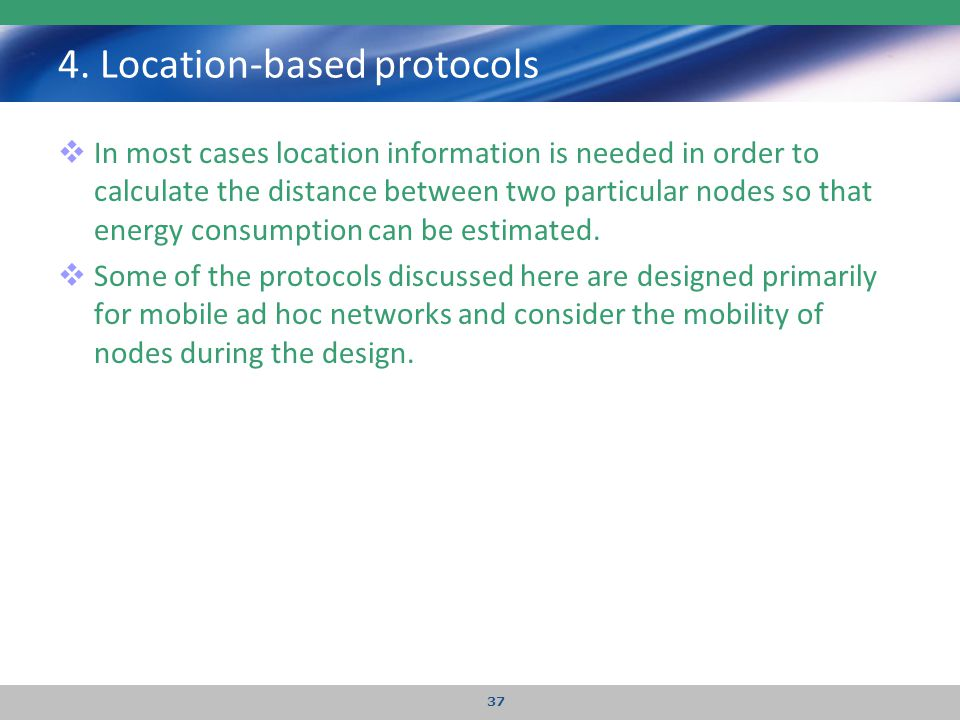 4. Location-based protocols  In most cases location information is needed in order to calculate the distance between two particular nodes so that ene
