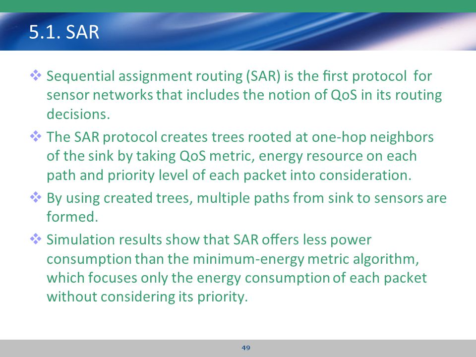 5.1. SAR  Sequential assignment routing (SAR) is the first protocol for sensor networks that includes the notion of QoS in its routing decisions.  Th