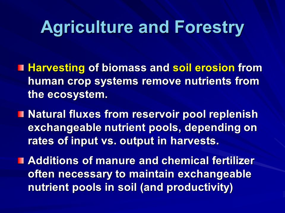 Agriculture and Forestry Harvesting of biomass and soil erosion from human crop systems remove nutrients from the ecosystem.