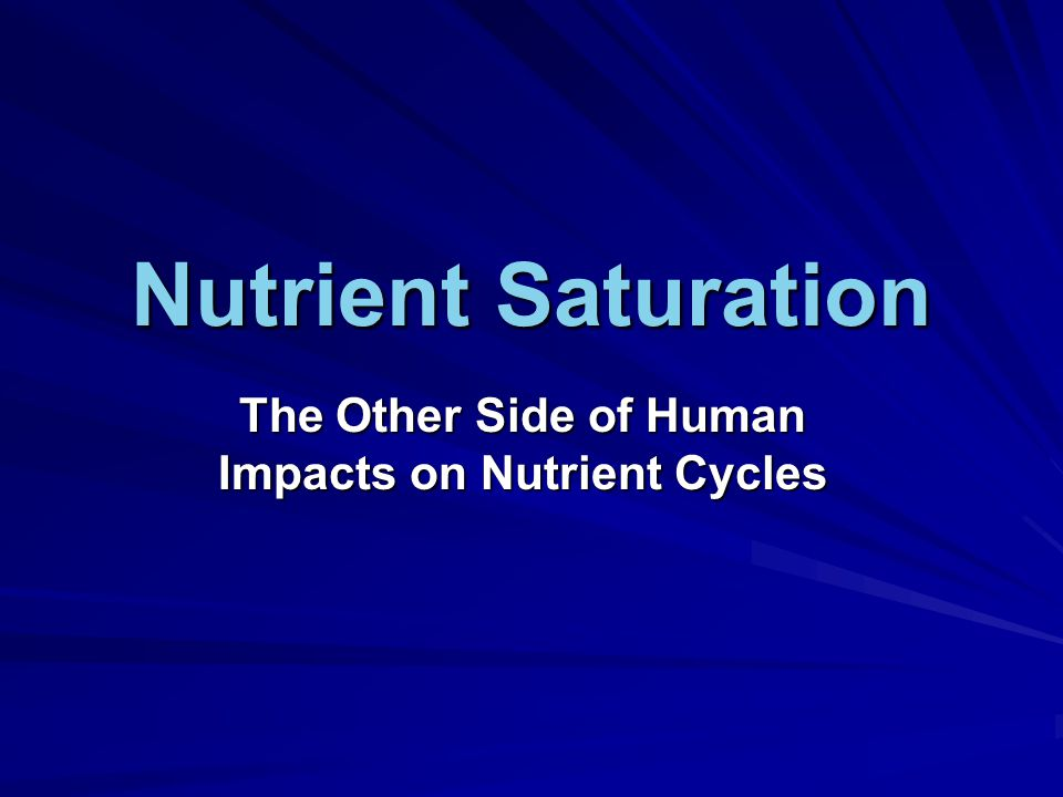 Nutrient Saturation The Other Side of Human Impacts on Nutrient Cycles