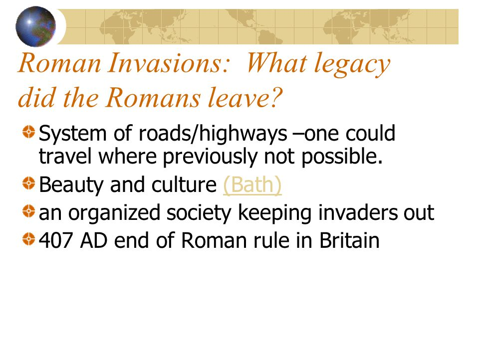 Roman Invasions: What legacy did the Romans leave? System of roads/highways –one could travel where previously not possible. Beauty and culture (Bath)