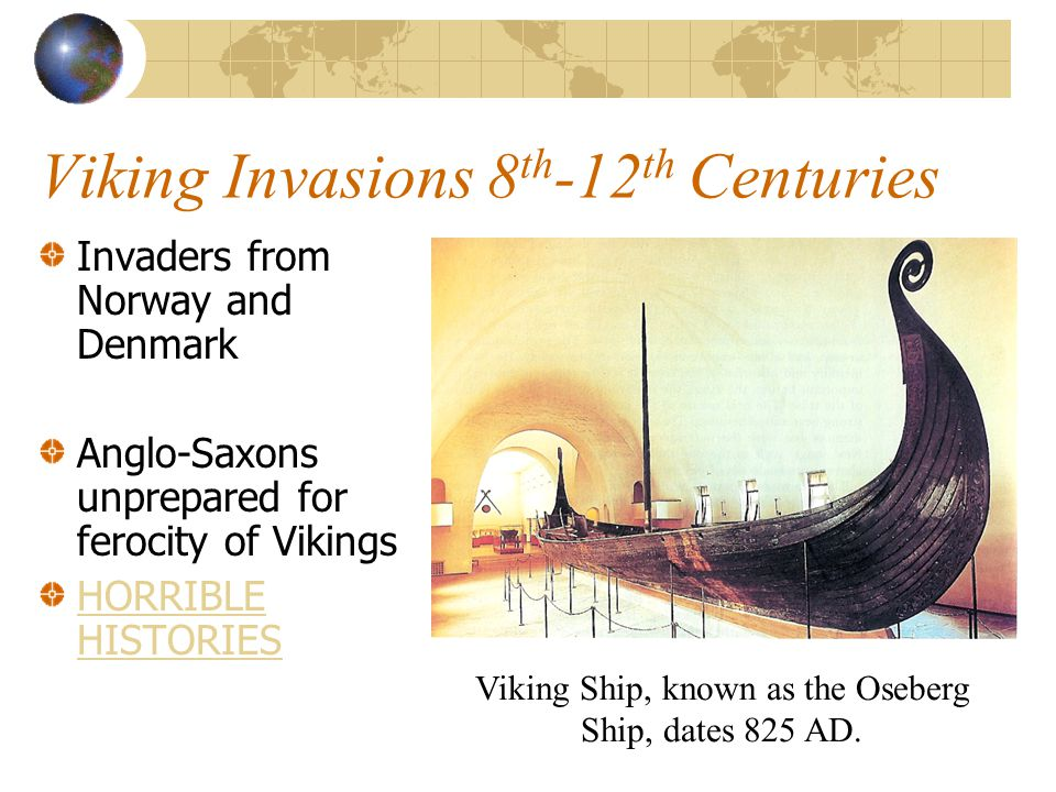 Viking Invasions 8 th -12 th Centuries Invaders from Norway and Denmark Anglo-Saxons unprepared for ferocity of Vikings HORRIBLE HISTORIES Viking Ship