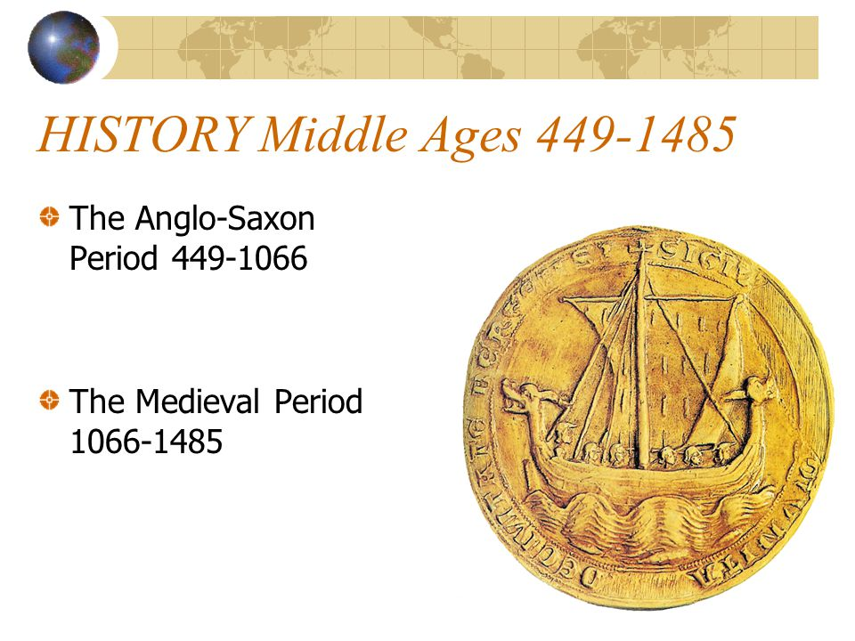 HISTORY Middle Ages 449-1485 The Anglo-Saxon Period 449-1066 The Medieval Period 1066-1485