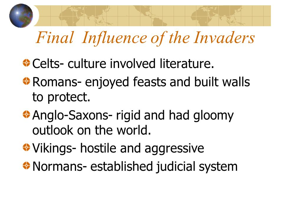 Final Influence of the Invaders Celts- culture involved literature. Romans- enjoyed feasts and built walls to protect. Anglo-Saxons- rigid and had glo