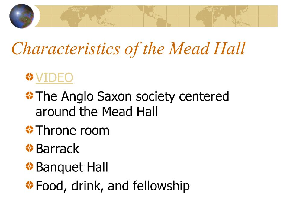 Characteristics of the Mead Hall VIDEO The Anglo Saxon society centered around the Mead Hall Throne room Barrack Banquet Hall Food, drink, and fellows