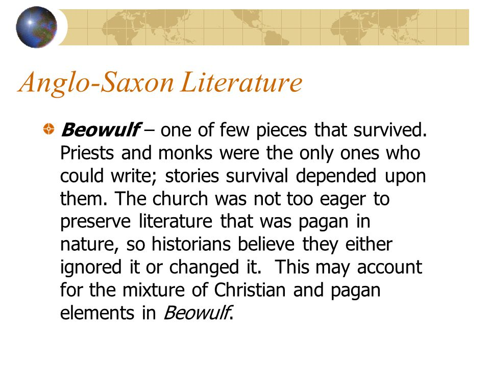 Anglo-Saxon Literature Beowulf – one of few pieces that survived. Priests and monks were the only ones who could write; stories survival depended upon