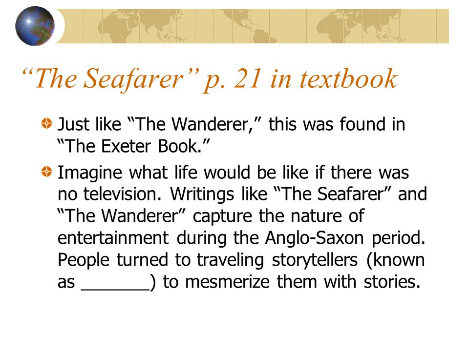 """""""The Seafarer"""" p. 21 in textbook Just like """"The Wanderer,"""" this was found in """"The Exeter Book."""" Imagine what life would be like if there was no televi"""