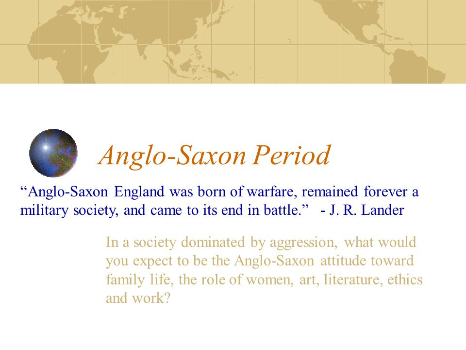 """Anglo-Saxon Period """"Anglo-Saxon England was born of warfare, remained forever a military society, and came to its end in battle."""" - J. R. Lander In a"""