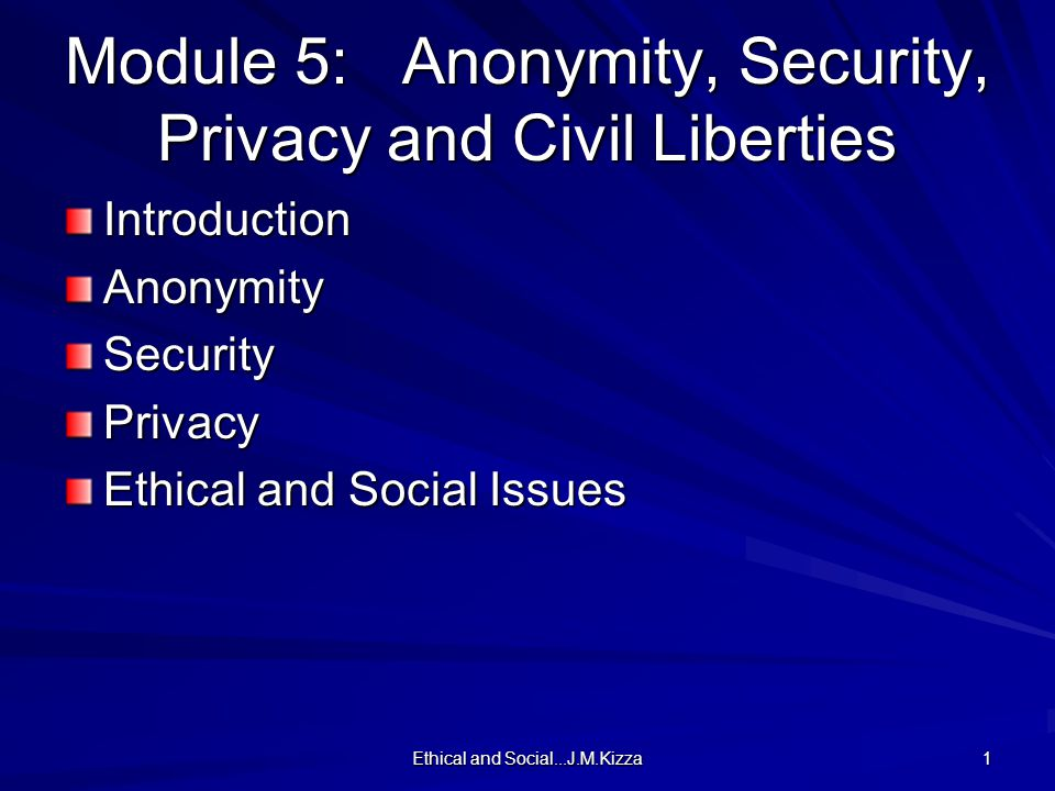 Ethical and Social...J.M.Kizza 1 Module 5: Anonymity, Security, Privacy and Civil Liberties IntroductionAnonymitySecurityPrivacy Ethical and Social Issues