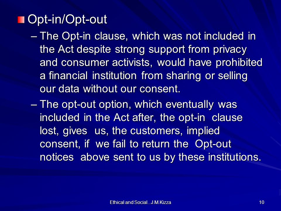 Ethical and Social...J.M.Kizza 10 Opt-in/Opt-out –The Opt-in clause, which was not included in the Act despite strong support from privacy and consumer activists, would have prohibited a financial institution from sharing or selling our data without our consent.