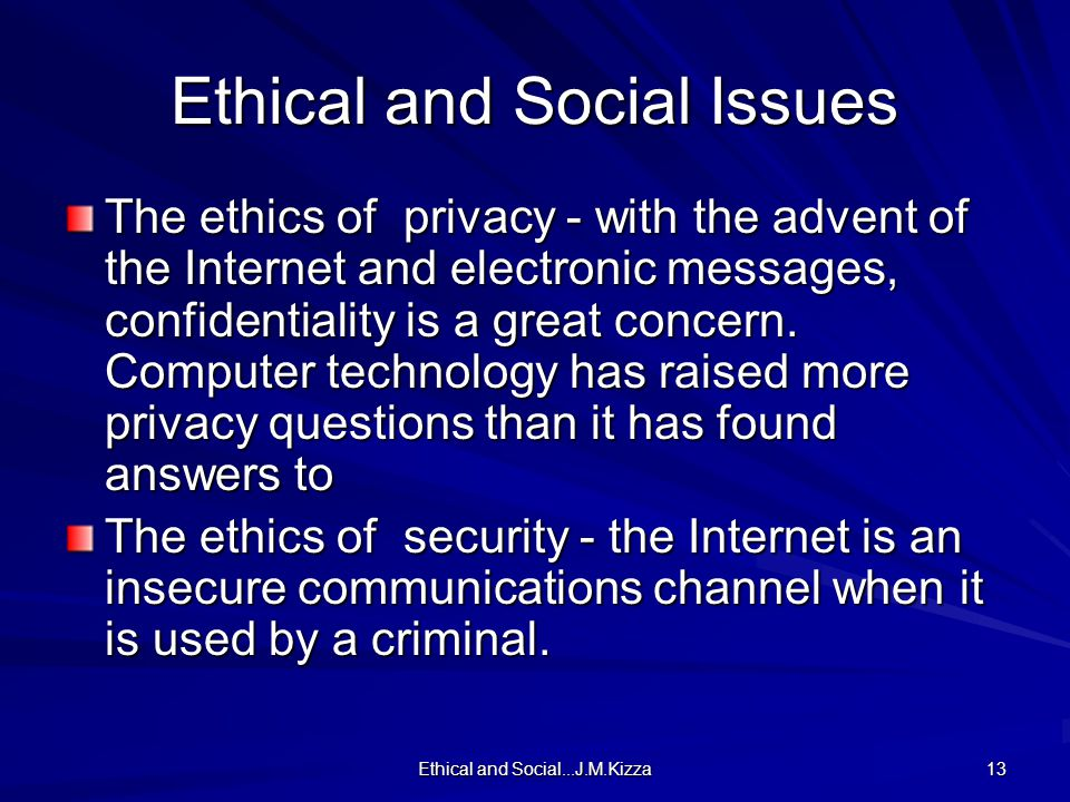 Ethical and Social...J.M.Kizza 13 Ethical and Social Issues The ethics of privacy - with the advent of the Internet and electronic messages, confident